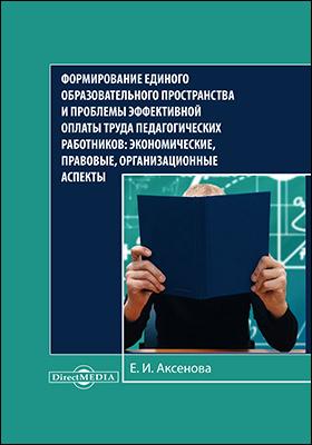 Формирование единого образовательного пространства и проблемы эффективной оплаты труда педагогических работников : экономические, правовые, организационные аспекты: монография