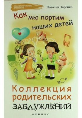 Как мы портим наших детей : Коллекция родительских заблуждений. 4-е издание