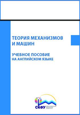 Теория механизмов и машин = Theory of mechanisms and machines: учебное пособие на английском языке