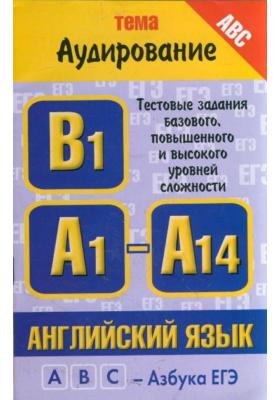 """Английский язык. Тема """"Аудирование"""". Тестовые задания базового и повышенного уровней сложности: В1, А1-А14"""