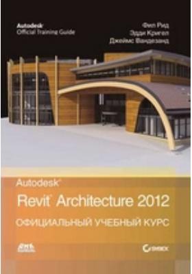 Autodesk© Revit© Architecture 2012 = AUTODESK® REVIT® ARCHITECTURE 2012 ESSENTIALS™ AUTODESK OFFICIAL TRAINING GUIDE: официальный учебный курс
