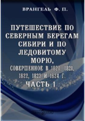 Путешествие по северным берегам Сибири и по Ледовитому морю, совершенное в 1820, 1821, 1822, 1823 и 1824 г, Ч. 1