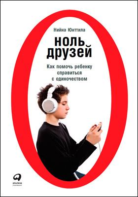 Ноль друзей : как помочь ребенку справиться с одиночеством: научно-популярное издание