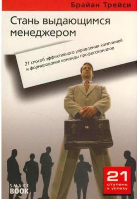 Стань выдающимся менеджером : 21 способ эффективного управления компанией и формировния команды профессионалов. 2-е издание, стереотипное