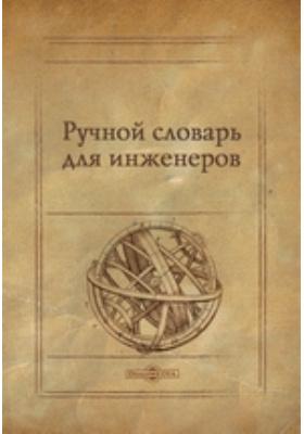 Ручной словарь для инженеров, заключающий в себе все части фортификации и иных наук, принадлежащих сему искусству, расположенный по алфавитному порядку русских букв: словарь