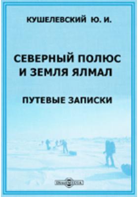 Северный полюс и земля Ялмал. Путевые записки: документально-художественная литература