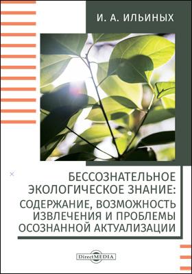 Бессознательное экологическое знание : содержание, возможность извлечения и проблемы осознанной актуализации: монография