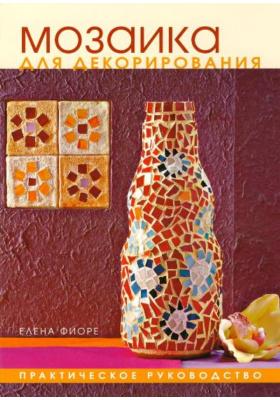 Мозаика для декорирования = I Grandi Libri per Creare: Mosaico per arredare, rinnovare e decorare : Практическое руководство