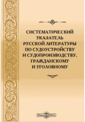 Систематический указатель русской литературы по судоустройству и судопроизводству, гражданскому и уголовному