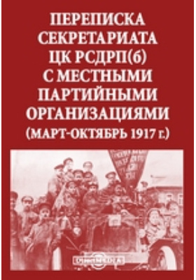 Переписка секретариата ЦК РСДРП(б) с местными партийными организациями. (Март-октябрь 1917 г.): документально-художественная литература