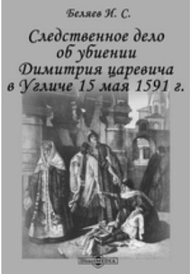 Следственное дело об убиении Димитрия царевича в Угличе 15 мая 1591 г