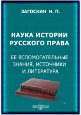 Наука истории русского права. Ее вспомогательные знания, источники и литература