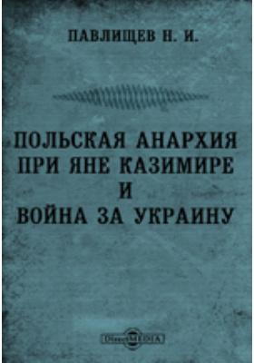 Сочинения. Польская анархия при Яне Казимире и война за Украину: монография. Том 1