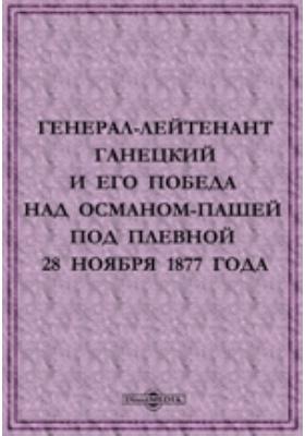 Генерал Лейтенант Ганецкий и его победа над Османом Пашей под Плевной