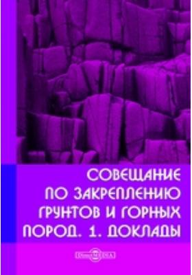 Совещание по закреплению грунтов и горных пород. 1. Доклады