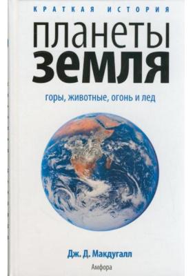 Краткая история планеты Земля = A Short History of Planet Earth: mountains, mammals, fire and ice : Горы, животные, огонь и лед