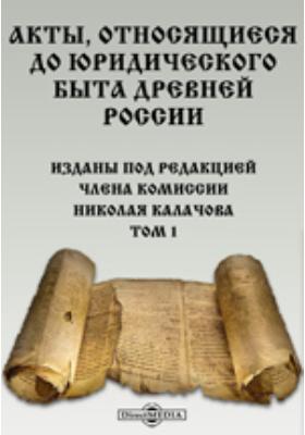 Акты, относящиеся до юридического быта древней России. Т. 1