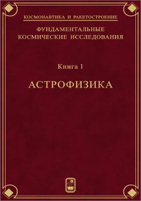 Фундаментальные космические исследования: монография : в 2-х кн. Кн. 1. Астрофизика