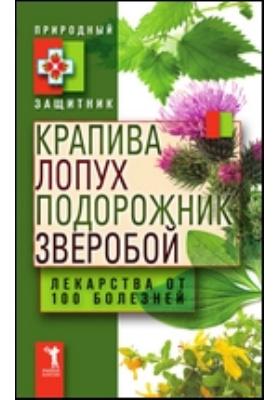 Крапива, лопух, подорожник, зверобой. Лекарства от 100 болезней: научно-популярное издание