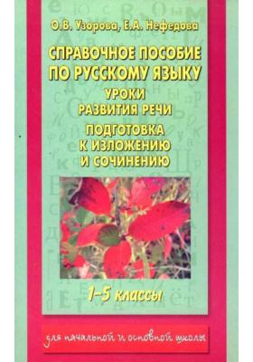 Справочное пособие по русскому языку. 1-5 классы : Уроки развития речи. Подготовка к изложению и сочинению