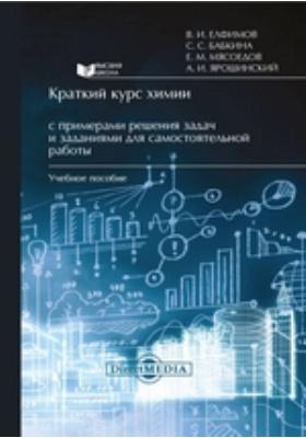 Краткий курс химии с примерами решения задач и заданиями для самостоятельной работы: учебное пособие
