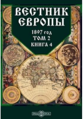 Вестник Европы: журнал. 1897. Т. 2, Книга 4, Апрель