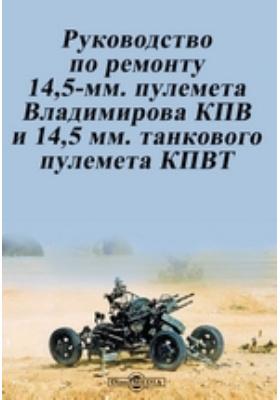 Руководство по ремонту 14,5-мм. пулемета Владимирова КПВ и 14,5 мм. танкового пулемета КПВТ: практическое пособие