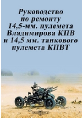 Руководство по ремонту 14,5-мм. пулемета Владимирова КПВ и 14,5 мм. танкового пулемета КПВТ