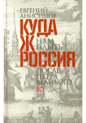 Куда ж нам плыть? Россия после Петра Великого