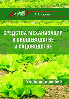 Средства механизации в овощеводстве и садоводстве: учебное пособие