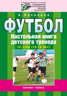 Футбол : Настольная книга детского тренера. III этап (13—15 лет)