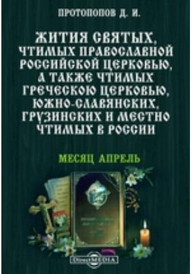 Жития святых, чтимых православной российской церковью, а также чтимых греческой церковью, южно-славянских, грузинских и местно чтимых в России. Месяц апрель