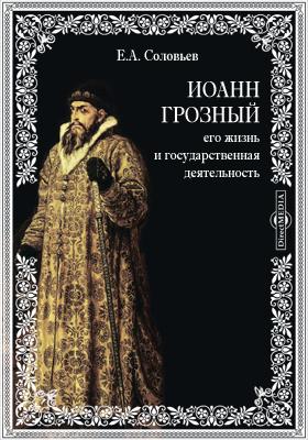 Иоанн Грозный, его жизнь и государственная деятельность