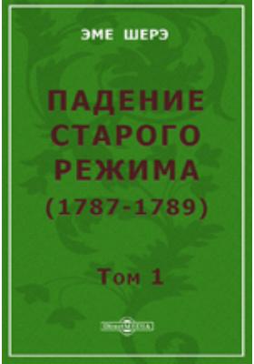 Падение старого режима (1787-1789). Т. 1