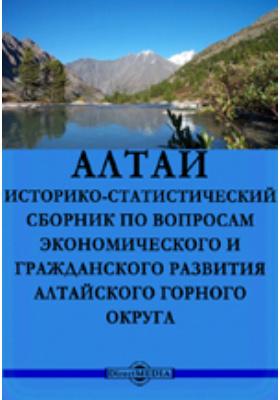 Алтай. Историко-статистический сборник по вопросам экономического и гражданского развития Алтайского горного округа
