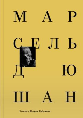 Марсель Дюшан. Беседы с Пьером Кабанном = Marcel Duchamp. Entretiens avec Pierre Cabanne: публицистика