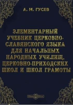 Элементарный учебник церковно-славянского языка для начальных народных училищ, церковно-приходских школ и школ грамоты