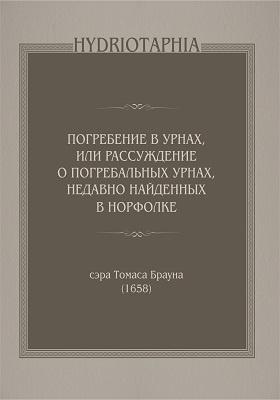 Hydriotaphia: погребение в урнах, или Рассуждение о погребальных урнах, недавно найденных в Норфолке, 1658: научно-популярное издание