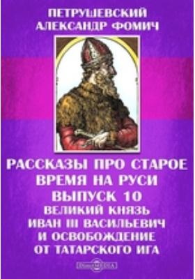 Рассказы про старое время на Руси. Вып. 10. Великий князь Иван III Васильевич и освобождение от татарского ига