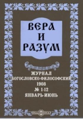 Вера и разум. Журнал богословско-философский: журнал. 1908. № 1-12, Январь-июнь