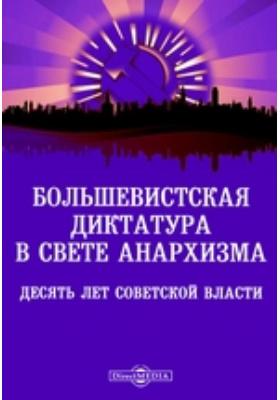 Большевистская диктатура в свете анархизма. Десять лет советской власти: монография