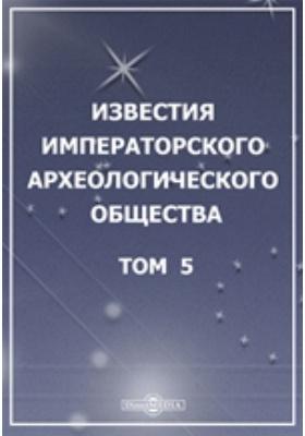 Известия Императорского Археологического общества: журнал. 1865. Том 5