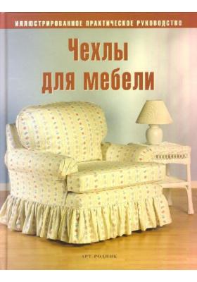 Чехлы для мебели. Преобразите вашу мебель с помощью оригинальных чехлов = The Complete Photo Guide to Sleepcovers : Иллюстрированное практическое руководство
