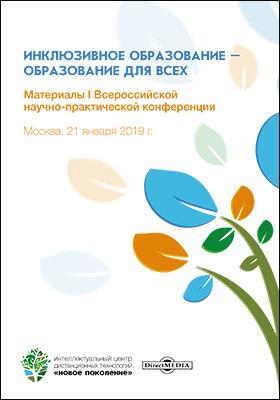 Инклюзивное образование – образование для всех : материалы I Всероссийской научно-практической конференции. Москва, 21 января 2019 г.: материалы конференций