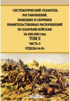 Систематический указатель постановлений, вошедших в сборники правительственных распоряжений по казачьим войскам за 1865-1895 года. Т. 2, Ч. 3. Отделы 44-84