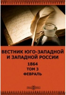 Вестник Юго-западной и Западной России. 1864. Т. 3, Февраль