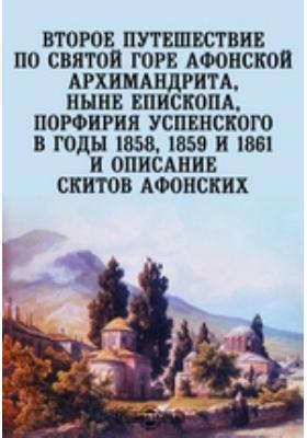 Второе путешествие по святой горе Афонской архимандрита, ныне епископа, Порфирия Успенского в годы 1858, 1859 и 1861 и описание скитов афонских
