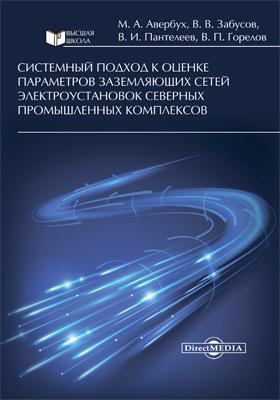 Системный подход к оценке параметров заземляющих сетей электроустановок северных промышленных комплексов: монография