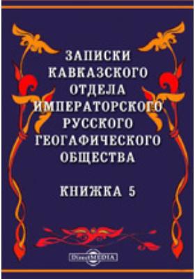Записки Кавказского отдела Императорского Русского географического общества: журнал. 1862. Книжка 5