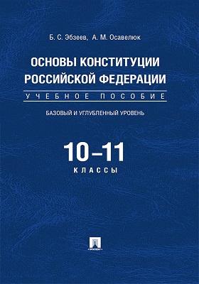 Основы Конституции Российской Федерации : базовый и углубленный уровень. 10–11 классы: учебное пособие